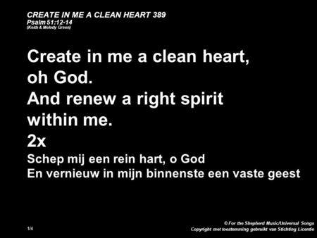 Copyright met toestemming gebruikt van Stichting Licentie © For the Shepherd Music/Universal Songs 1/4 CREATE IN ME A CLEAN HEART 389 Psalm 51:12-14 (Keith.