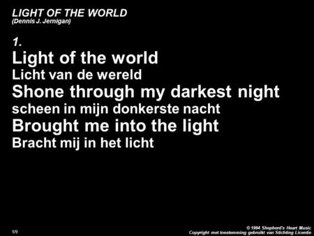 Copyright met toestemming gebruikt van Stichting Licentie © 1994 Shepherd's Heart Music 1/9 LIGHT OF THE WORLD (Dennis J. Jernigan) 1. Light of the world.