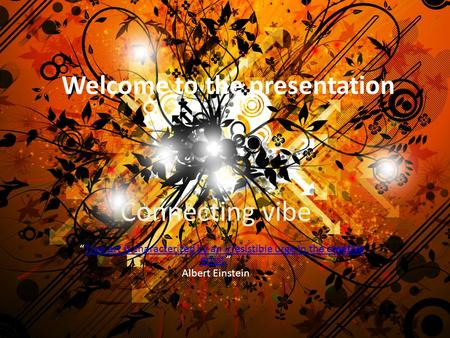 "Welcome to the presentation Connecting vibe ""True art is characterized by an irresistible urge in the creative artist.""True art is characterized by an."