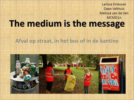 The medium is the message Afval op straat, in het bos of in de kantine Larissa Driessen Daan Velthuis Melissa van de Ven MCMD1n.