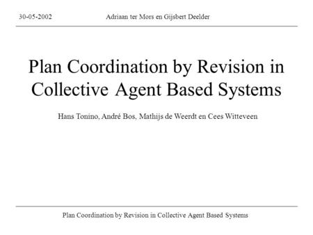 Plan Coordination by Revision in Collective Agent Based Systems 30-05-2002Adriaan ter Mors en Gijsbert Deelder Plan Coordination by Revision in Collective.