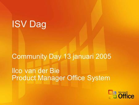 ISV Dag Community Day 13 januari 2005 Ilco van der Bie Product Manager Office System.