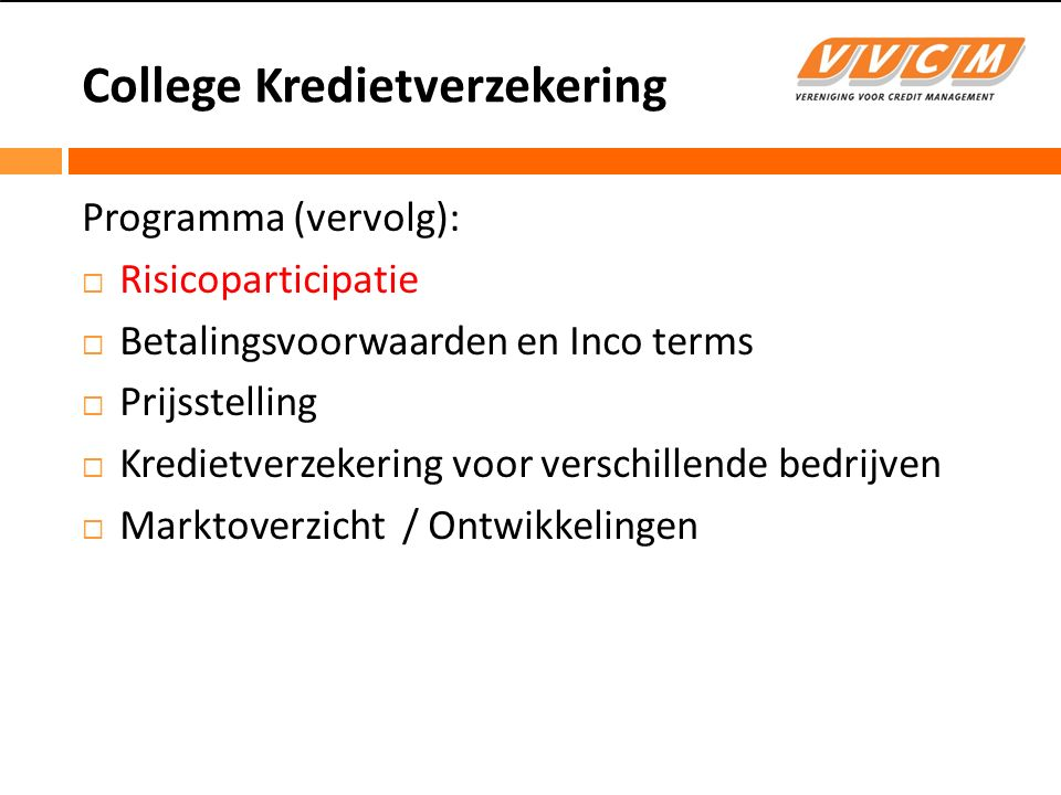 College Kredietverzekering Risicoparticipatie  Gedekt percentage (75% / 25%, 90% / 10%)  Deductibles -Each and Every first loss / Eigen risico per debiteur -Datum Line -Threshold / Schade drempel / Limietdrempel -Minimum Retention -Aggregate First Loss / Eigen risico per verzekeringsjaar  Uitsluitingen -Geen vermoedelijke insolventie -Geen fabricatierisico -Geen politiek risico  Winstdeling bij no claims – Bonus Malus bij claimsratio