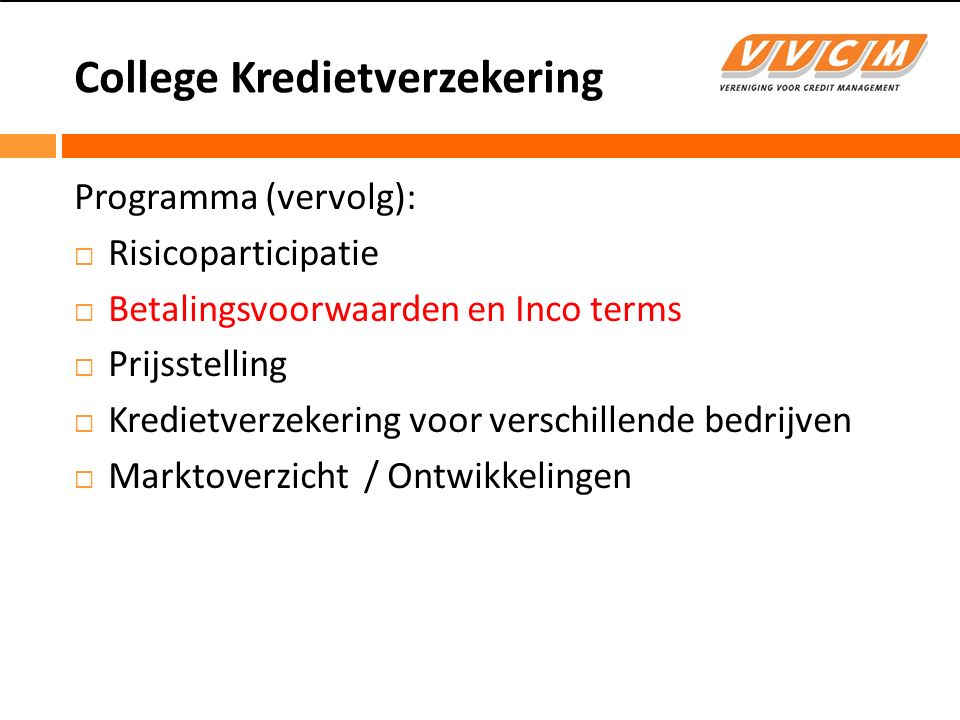 College Kredietverzekering Betalingsvoorwaarden / leveringsvoorwaarden  Vooruitbetaling  Bank garantie  Borgtocht  Garantie van derde partij  Contante betaling / Cash on delivery  Cash against documents  Acceptatie van een wissel tegen documenten  Accreditief / Letter of Credit  Wissel / Bill of Exchange  Open krediet  Inco terms (EXW, FOB, CFR, CIF en andere), zie International Chamber of Commerce