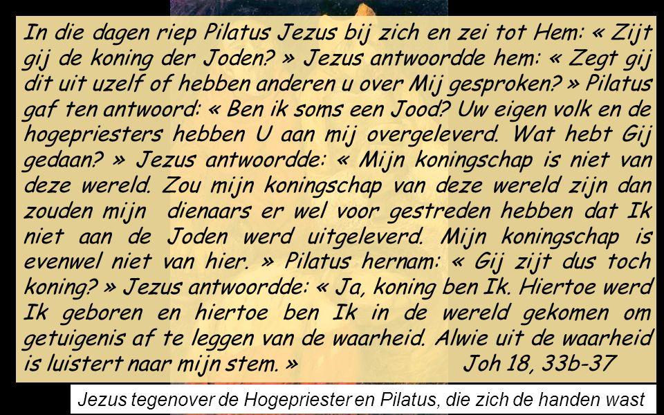 In die dagen riep Pilatus Jezus bij zich en zei tot Hem: « Zijt gij de koning der Joden.