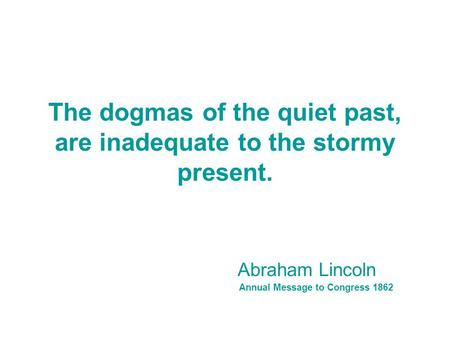 The dogmas of the quiet past, are inadequate to the stormy present. Abraham Lincoln Annual Message to Congress 1862.