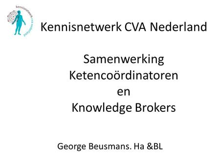 Kennisnetwerk CVA Nederland Samenwerking Ketencoördinatoren en Knowledge Brokers George Beusmans. Ha &BL.