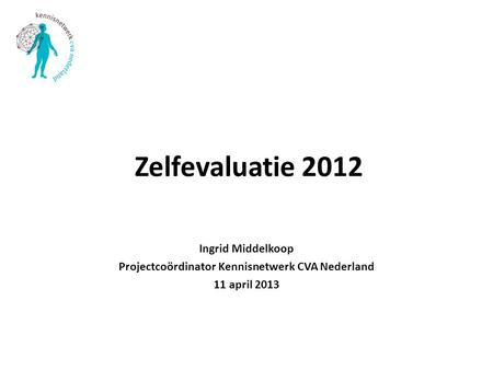 Zelfevaluatie 2012 Ingrid Middelkoop Projectcoördinator Kennisnetwerk CVA Nederland 11 april 2013.