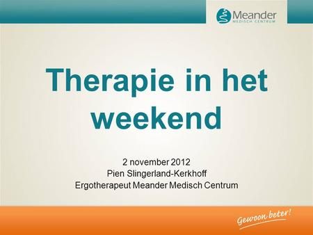 Therapie in het weekend 2 november 2012 Pien Slingerland-Kerkhoff Ergotherapeut Meander Medisch Centrum.