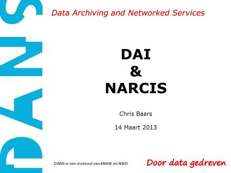 DANS is een instituut van KNAW en NWO Data Archiving and Networked Services DAI & NARCIS Chris Baars 14 Maart 2013 DANS is een instituut van KNAW en NWO.