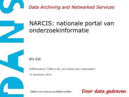 DANS is een instituut van KNAW en NWO Data Archiving and Networked Services NARCIS: nationale portal van onderzoekinformatie Elly Dijk SURFacademy 'CRIS.