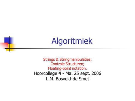 Algoritmiek Strings & Stringmanipulaties; Controle Structuren; Floating-point notation. Hoorcollege 4 - Ma. 25 sept. 2006 L.M. Bosveld-de Smet.