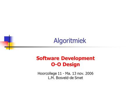 Algoritmiek Software Development O-O Design Hoorcollege 11 - Ma. 13 nov. 2006 L.M. Bosveld-de Smet.