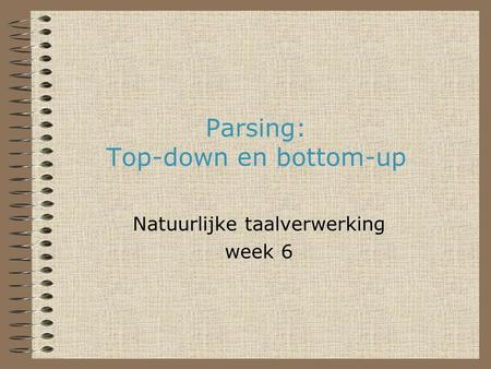 Parsing: Top-down en bottom-up Natuurlijke taalverwerking week 6.
