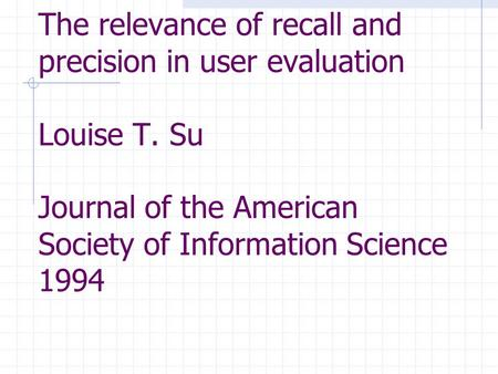 The relevance of recall and precision in user evaluation Louise T. Su Journal of the American Society of Information Science 1994.