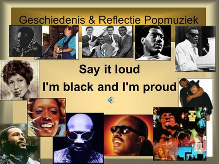 Geschiedenis & Reflectie Popmuziek Dicky Gilbers Say it loud I'm black and I'm proud.