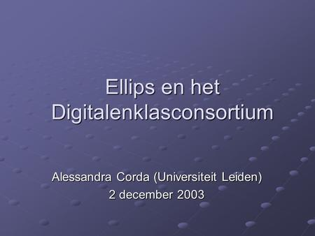 Ellips en het Digitalenklasconsortium Alessandra Corda (Universiteit Leiden) 2 december 2003.