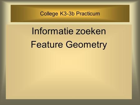 College K3-3b Practicum Informatie zoeken Feature Geometry.