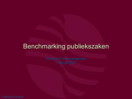 © Kars cum suis bv Benchmarking publiekszaken Workshop Procesmanagement 7 februari 2007.