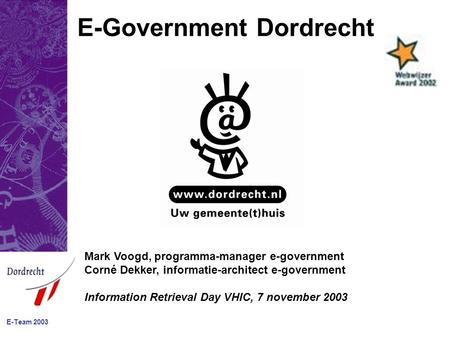 E-Team 2003 E-Government Dordrecht Mark Voogd, programma-manager e-government Corné Dekker, informatie-architect e-government Information Retrieval Day.