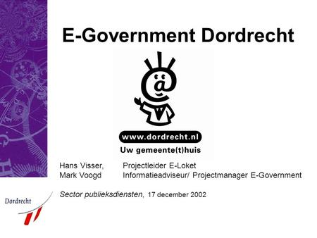 E-Government Dordrecht Hans Visser, Projectleider E-Loket Mark Voogd Informatieadviseur/ Projectmanager E-Government Sector publieksdiensten, 17 december.