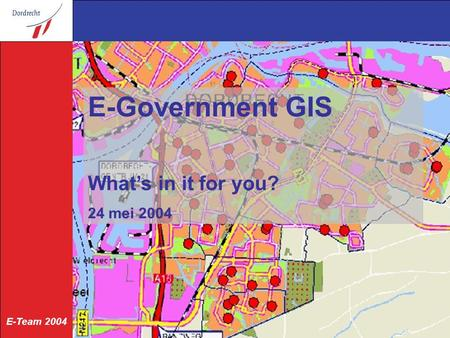E-Team 2004 24 mei 2004 E-Government GIS What's in it for you? 24 mei 2004.