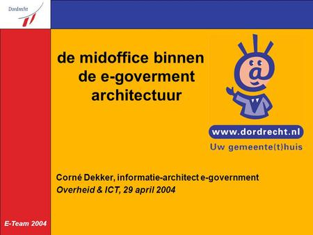 E-Team 2004 de midoffice binnen de e-goverment architectuur Corné Dekker, informatie-architect e-government Overheid & ICT, 29 april 2004.