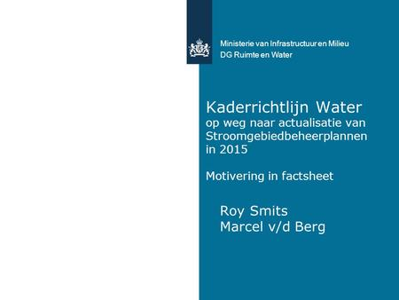 Kaderrichtlijn Water op weg naar actualisatie van Stroomgebiedbeheerplannen in 2015 Motivering in factsheet Roy Smits Marcel v/d Berg Ministerie van Infrastructuur.