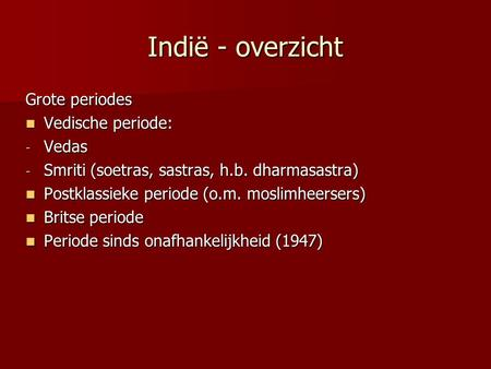 Indië - overzicht Grote periodes Vedische periode: Vedische periode: - Vedas - Smriti (soetras, sastras, h.b. dharmasastra) Postklassieke periode (o.m.
