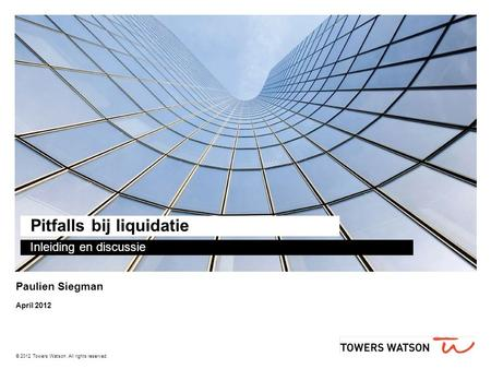 © 2012 Towers Watson. All rights reserved. Pitfalls bij liquidatie Inleiding en discussie Paulien Siegman April 2012.