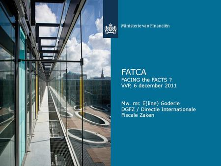 FATCA FACING the FACTS ? VVP, 6 december 2011 Mw. mr. E(line) Goderie DGFZ / Directie Internationale Fiscale Zaken.