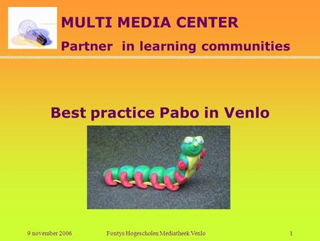 MULTI MEDIA CENTER Partner in learning communities 9 november 2006Fontys Hogescholen Mediatheek Venlo1 Best practice Pabo in Venlo.