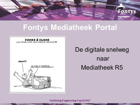 Studiedag Engineering 5 april 2007 Fontys Mediatheek Portal De digitale snelweg naar Mediatheek R5.