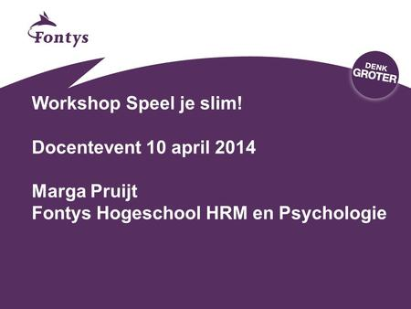 Workshop Speel je slim! Docentevent 10 april 2014 Marga Pruijt Fontys Hogeschool HRM en Psychologie.