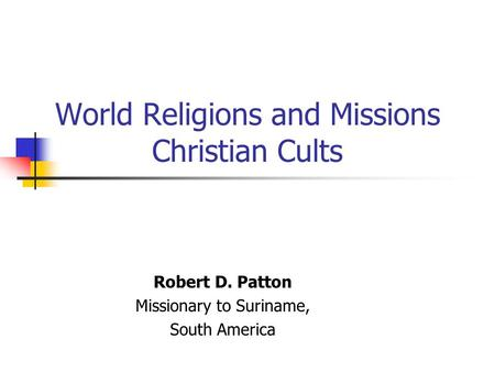 World Religions and Missions Christian Cults Robert D. Patton Missionary to Suriname, South America.