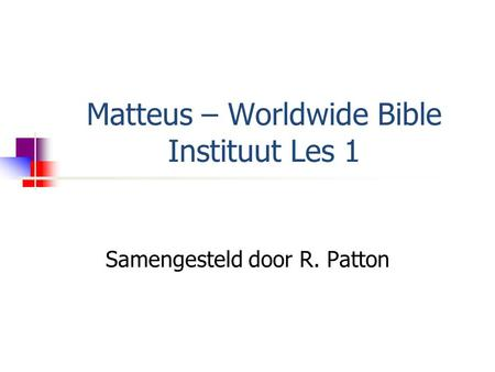 Matteus – Worldwide Bible Instituut Les 1 Samengesteld door R. Patton.