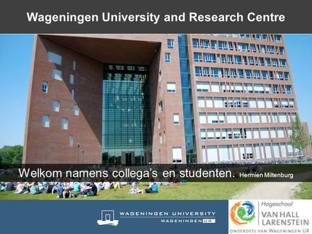 Welkom namens collega's en studenten. Hermien Miltenburg Wageningen University and Research Centre.