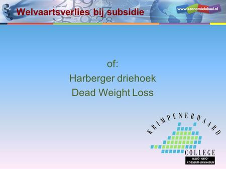 Www.economielokaal.nl Welvaartsverlies bij subsidie of: Harberger driehoek Dead Weight Loss.