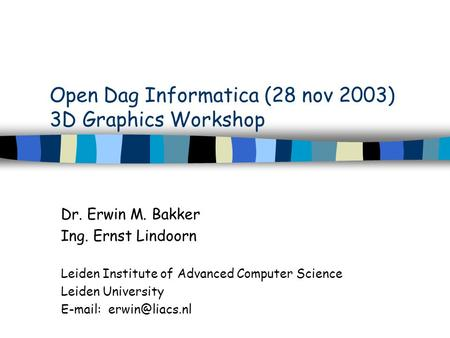 Open Dag Informatica (28 nov 2003) 3D Graphics Workshop Dr. Erwin M. Bakker Ing. Ernst Lindoorn Leiden Institute of Advanced Computer Science Leiden University.