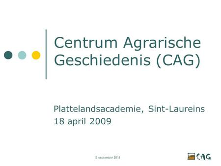 13 september 2014 Centrum Agrarische Geschiedenis (CAG) Plattelandsacademie, Sint-Laureins 18 april 2009.