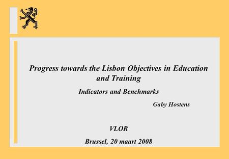 Progress towards the Lisbon Objectives in Education and Training Indicators and Benchmarks Gaby Hostens VLOR Brussel, 20 maart 2008.