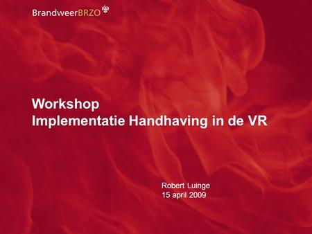Netwerkdag 15 april 2009 - Implementatie Handhaving in de VR 2 Workshop Implementatie Handhaving in de VR Robert Luinge 15 april 2009.