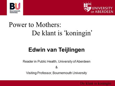 De klant is koningin Power to Mothers: De klant is ' koningin ' Edwin van Teijlingen Reader in Public Health, University of Aberdeen & Visiting Professor,
