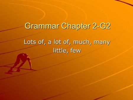 Grammar Chapter 2-G2 Lots of, a lot of, much, many little, few.