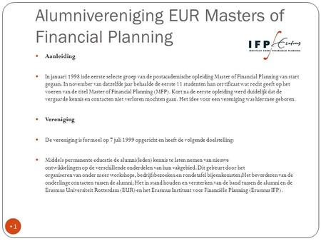 Alumnivereniging EUR Masters of Financial Planning Aanleiding In januari 1998 isde eerste selecte groep van de postacademische opleiding Master of Financial.