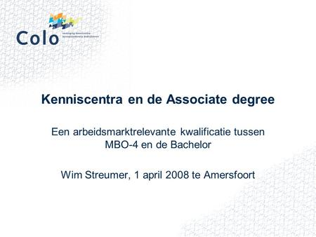 Kenniscentra en de Associate degree Een arbeidsmarktrelevante kwalificatie tussen MBO-4 en de Bachelor Wim Streumer, 1 april 2008 te Amersfoort.