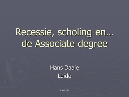 16 april 2009 Recessie, scholing en… de Associate degree Hans Daale Leido.