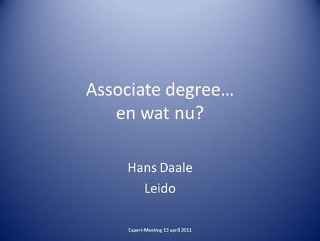 Associate degree… en wat nu? Hans Daale Leido Expert-Meeting 13 april 2011.