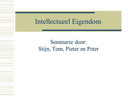 Intellectueel Eigendom Seminarie door: Stijn, Tom, Pieter en Peter.