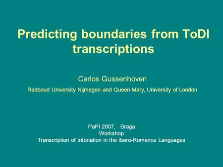 Predicting boundaries from ToDI transcriptions Carlos Gussenhoven Radboud University Nijmegen and Queen Mary, University of London PaPI 2007, Braga Workshop.
